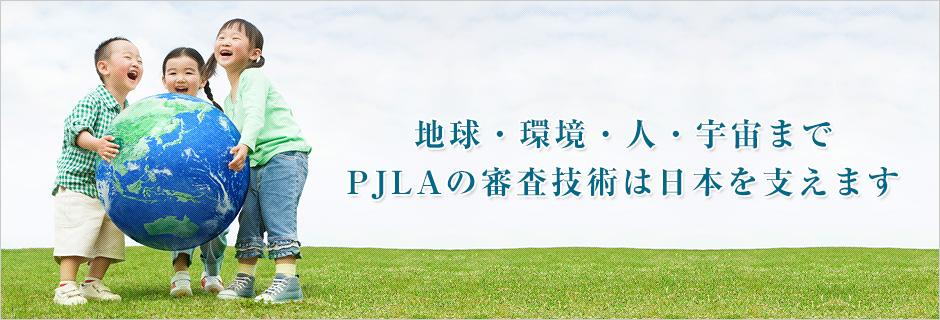 地球・環境・人・宇宙まで PJLAの審査技術は日本を支えます
